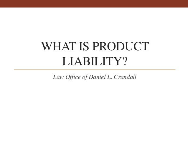WHAT IS PRODUCT LIABILITY? Law Office of Daniel L. Crandall