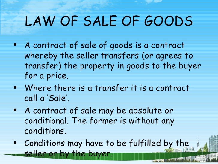 LAW OF SALE OF GOODS <ul><li>A contract of sale of goods is a contract whereby the seller transfers (or agrees to transfer...