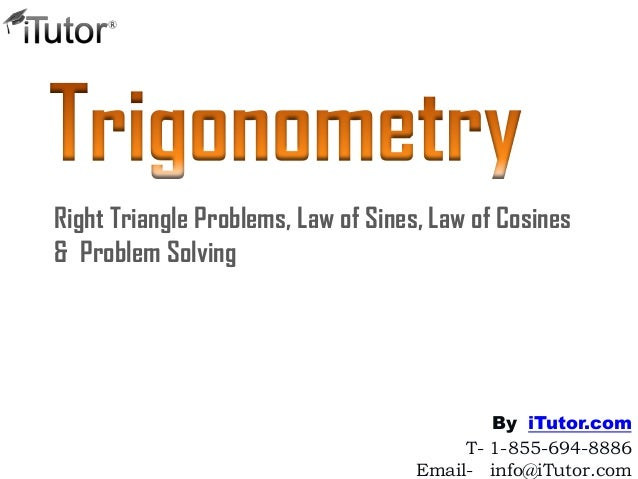 Right Triangle Problems, Law of Sines, Law of Cosines & Problem Solving T- 1-855-694-8886 Email- info@iTutor.com By iTutor...