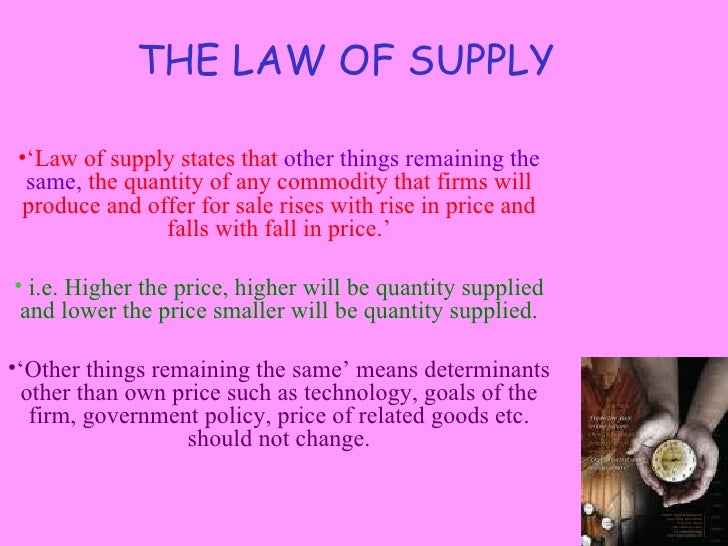 THE LAW OF SUPPLY •'Law of supply states that other things remaining the  same, the quantity of any commodity that firms w...
