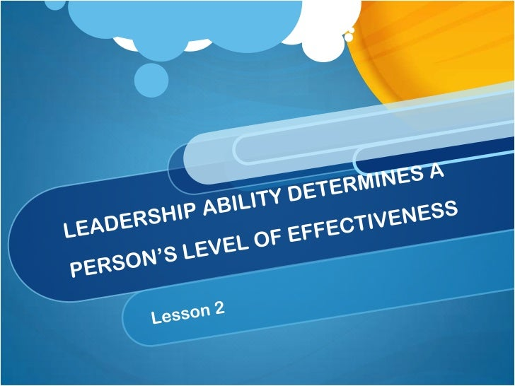 LEADERSHIP ABILITY DETERMINES A PERSON'S LEVEL OF EFFECTIVENESS<br />Lesson 2<br />