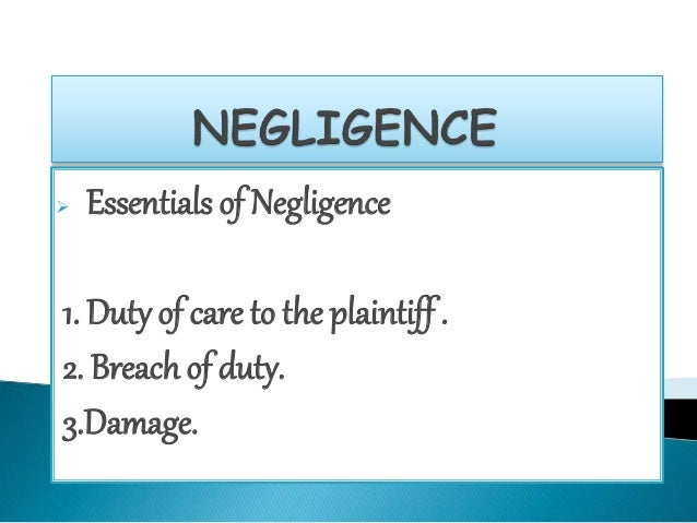  Essentials of Negligence  1. Duty of care to the plaintiff .  2. Breach of duty.  3.Damage.