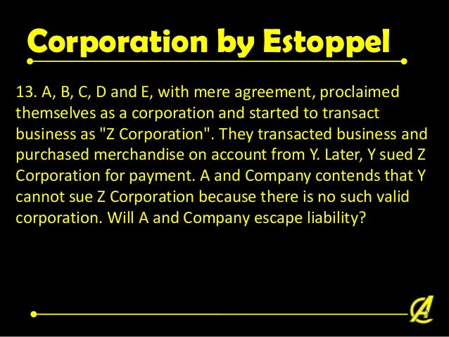 Corporation by Estoppel • Sec. 21. Corporation by estoppel. - All persons who assume to act as a corporation knowing it to...