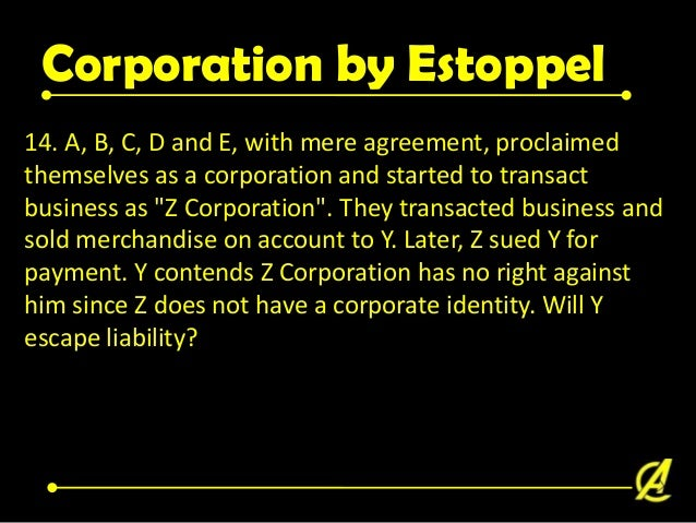 Corporation by Estoppel Sec. 21 Continued… On who assumes an obligation to an ostensible corporation as such, cannot resis...