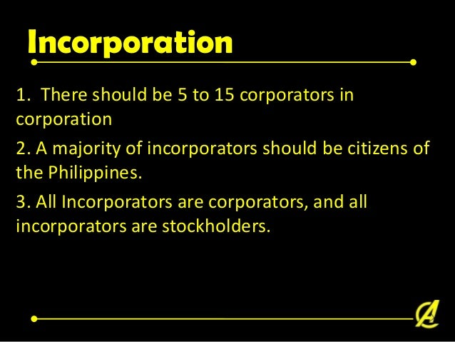 Incorporation 4. A corporation could be an incorporator of another corporation A corporation could be a corporator of anot...