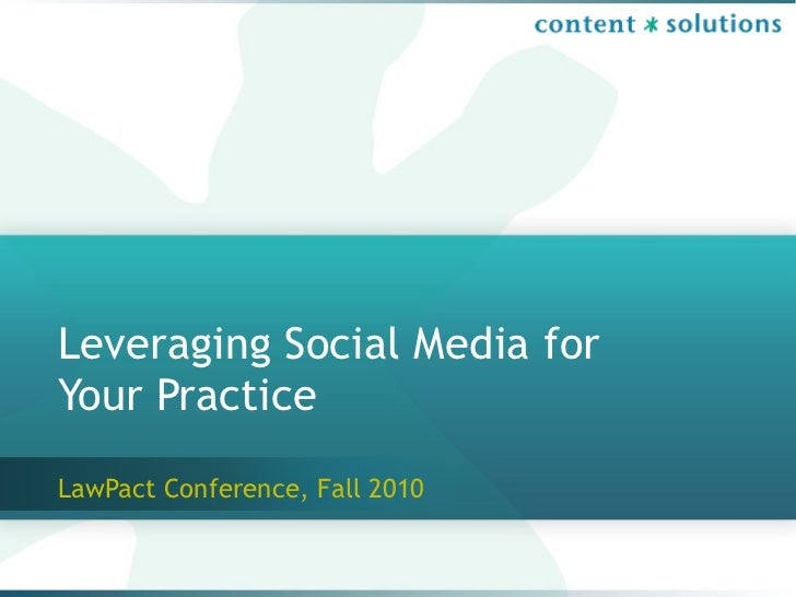Leveraging Social Media for Your Practice LawPact Conference, Fall 2010