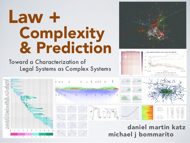 Complexity & Prediction daniel martin katz michael j bommarito Toward a Characterization of Law + Legal Systems as Complex...
