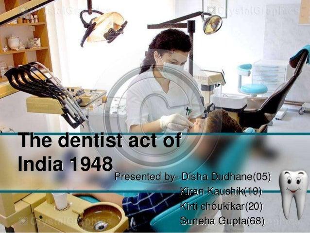 The dentist act ofIndia 1948 Presented by- Disha Dudhane(05)                          Kiran Kaushik(19)                   ...