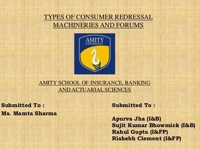 TYPES OF CONSUMER REDRESSAL MACHINERIES AND FORUMS Submitted To : Ms. Mamta Sharma AMITY SCHOOL OF INSURANCE, BANKING AND ...