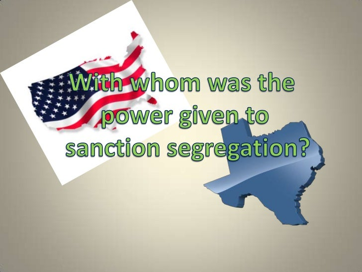 With whom was the <br />power given to<br /> sanction segregation?<br />