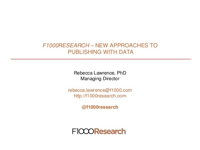 F1000RESEARCH – NEW APPROACHES TO PUBLISHING WITH DATA Rebecca Lawrence, PhD Managing Director rebecca.lawrence@f1000.com ...