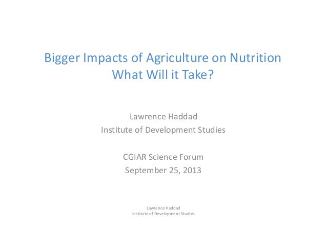 Bigger Impacts of Agriculture on Nutrition What Will it Take? Lawrence Haddad Institute of Development Studies CGIAR Scien...