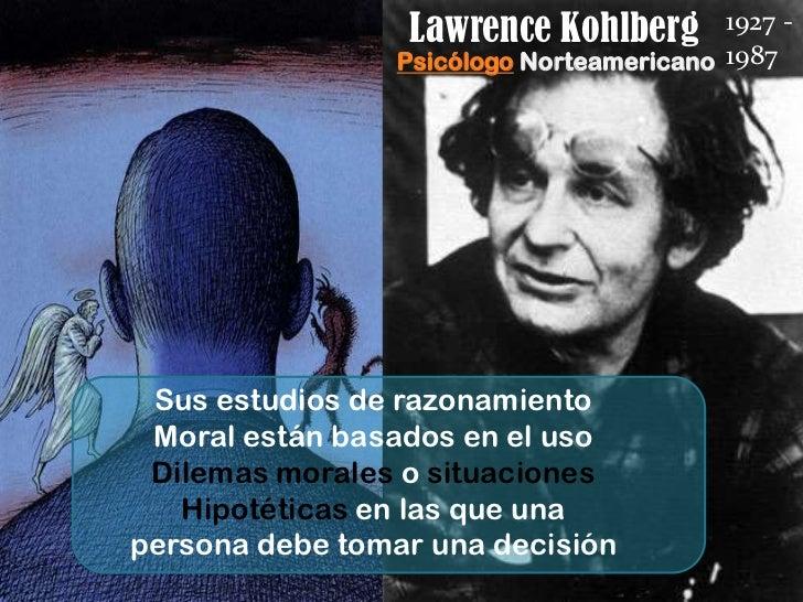 Lawrence Kohlberg        1927 -                 Psicólogo Norteamericano 1987 Sus estudios de razonamiento Moral están bas...