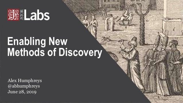 Alex Humphreys @abhumphreys June 28, 2019 Enabling New Methods of Discovery