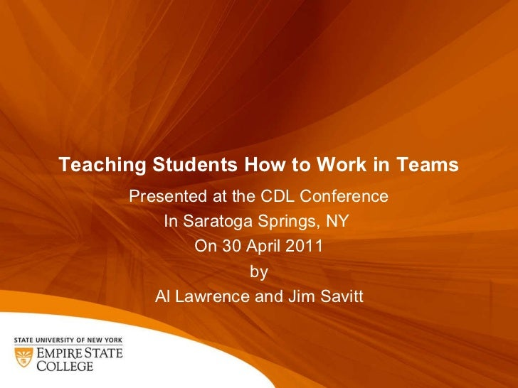 Teaching Students How to Work in Teams Presented at the CDL Conference In Saratoga Springs, NY  On 30 April 2011 by Al Law...