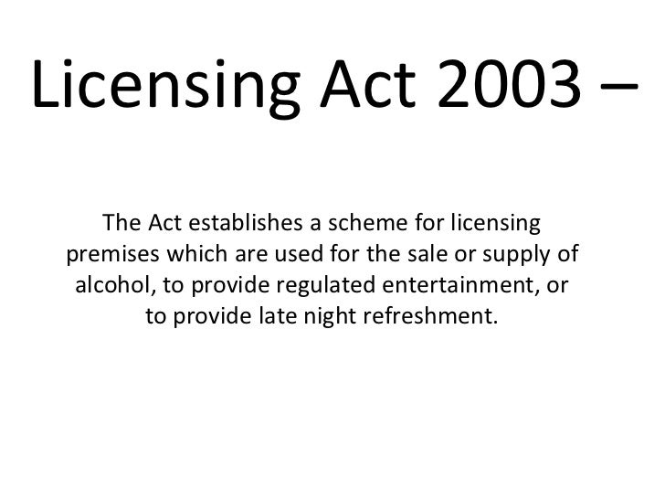 Licensing Act 2003 –     The Act establishes a scheme for licensing premises which are used for the sale or supply of  alc...