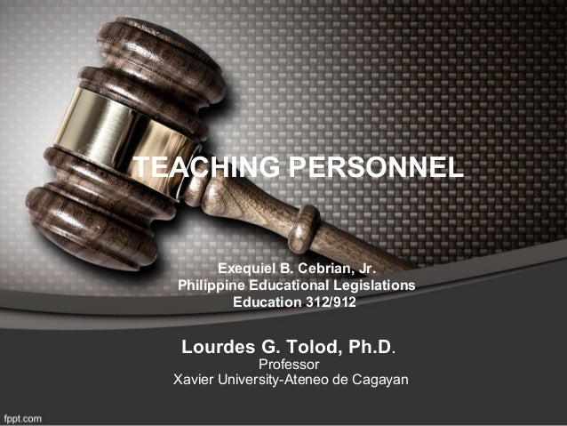 TEACHING PERSONNEL        Exequiel B. Cebrian, Jr.  Philippine Educational Legislations           Education 312/912   Lour...