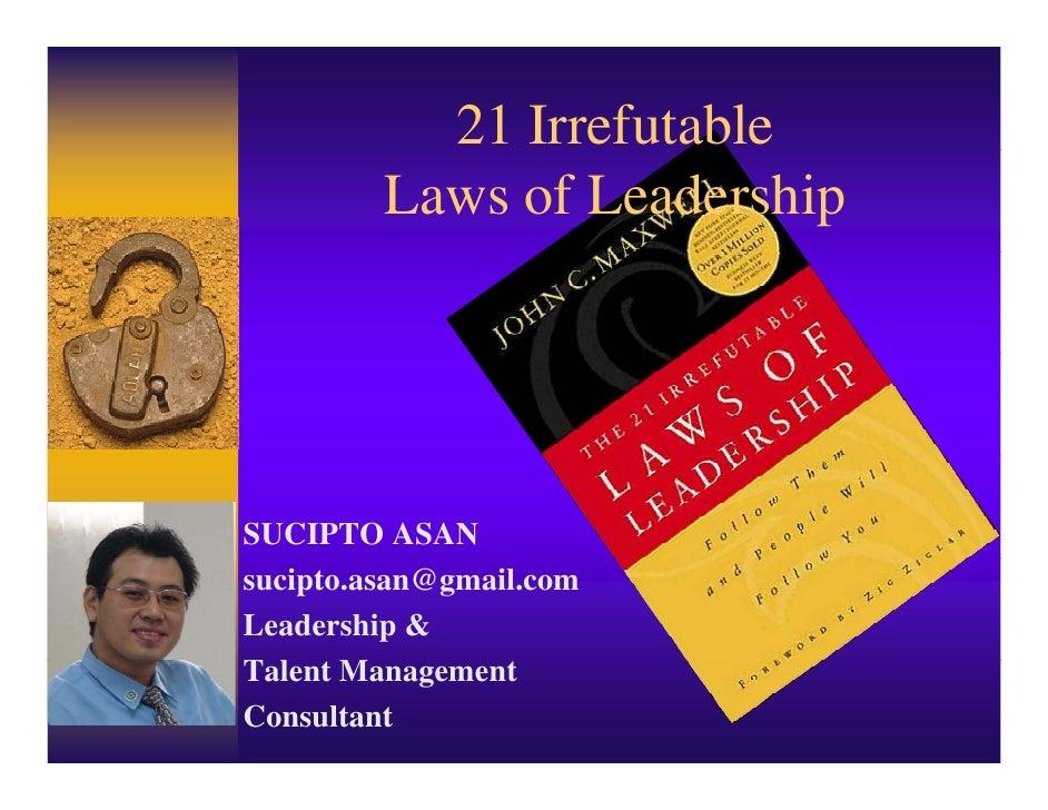 21 Irrefutable          Laws of Leadership     SUCIPTO ASAN sucipto.asan@gmail.com Leadership & Talent Management Consultant