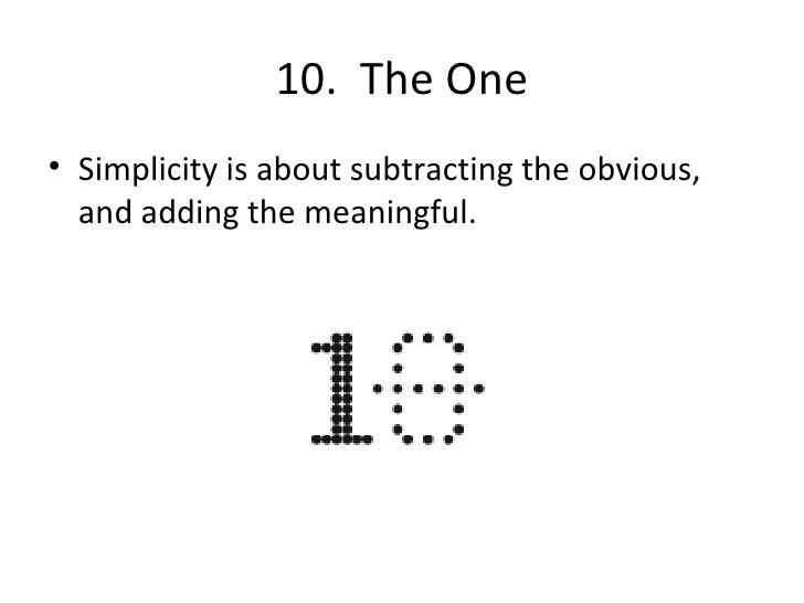 10.  The One <ul><li>Simplicity is about subtracting the obvious, and adding the meaningful. </li></ul>