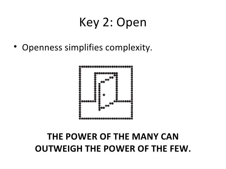 <ul><li>Openness simplifies complexity. </li></ul>Key 2: Open THE POWER OF THE MANY CAN OUTWEIGH THE POWER OF THE FEW.