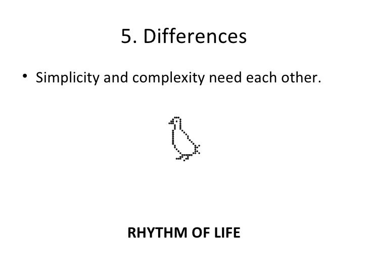 5. Differences <ul><li>Simplicity and complexity need each other. </li></ul>RHYTHM OF LIFE