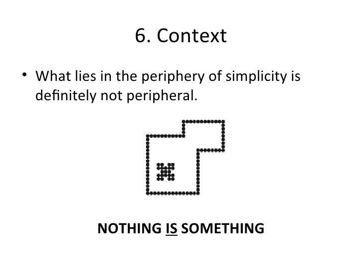 6. Context <ul><li>What lies in the periphery of simplicity is definitely not peripheral. </li></ul>NOTHING  IS  SOMETHING