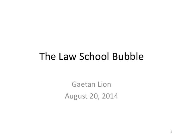 The Law School Bubble Gaetan Lion August 20, 2014 1