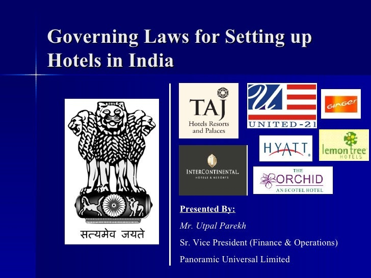 Governing Laws for Setting up Hotels in India Presented By: Mr. Utpal Parekh Sr. Vice President (Finance & Operations) Pan...