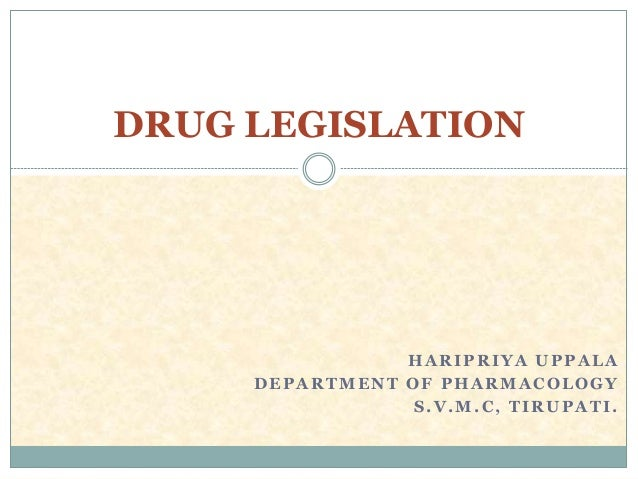 HARIPRIYA UPPALA DEPARTMENT OF PHARMACOLOGY S.V.M.C, TIRUPATI. DRUG LEGISLATION