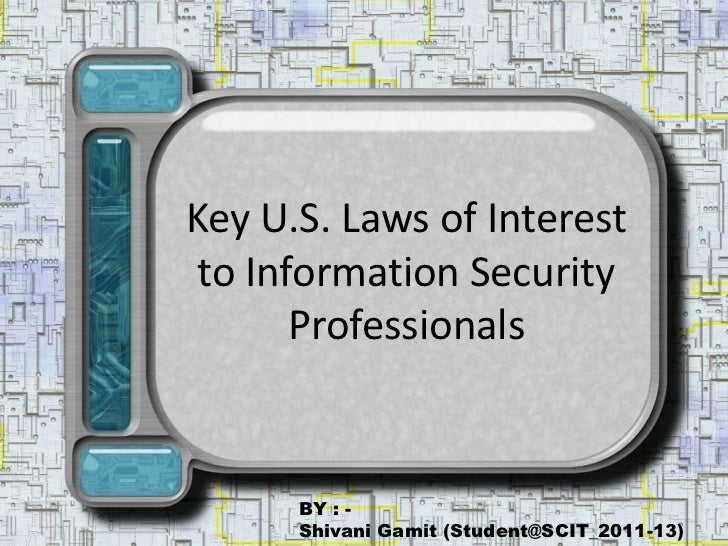 Key U.S. Laws of Interest  to Information Security        Professionals         BY : -       Shivani Gamit (Student@SCIT_2...