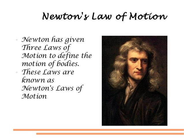 Newtons Law of Motion● Newton has givenThree Laws ofMotion to define themotion of bodies.● These Laws areknown asNewtons L...