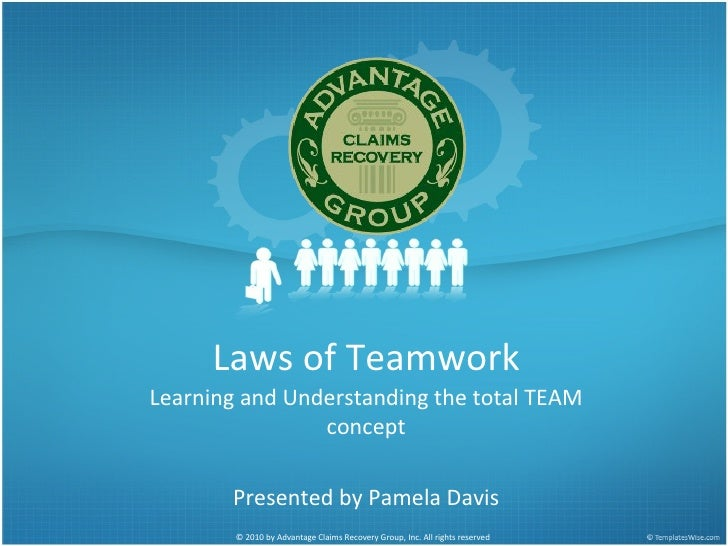 Laws of Teamwork Learning and Understanding the total TEAM concept Presented by Pamela Davis © 2010 by Advantage Claims Re...