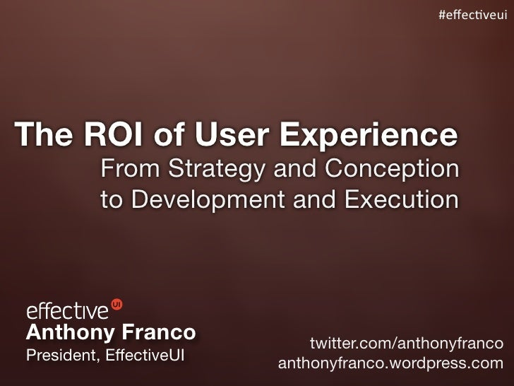 #effec%veui     The ROI of User Experience           From Strategy and Conception           to Development and Execution   ...