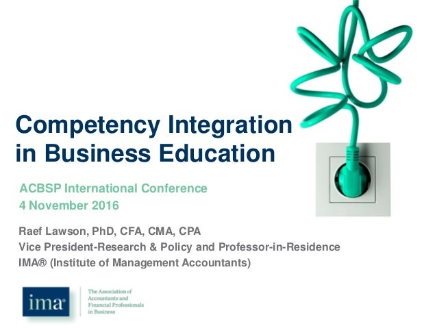 Competency Integration in Business Education ACBSP International Conference 4 November 2016 Raef Lawson, PhD, CFA, CMA, CP...