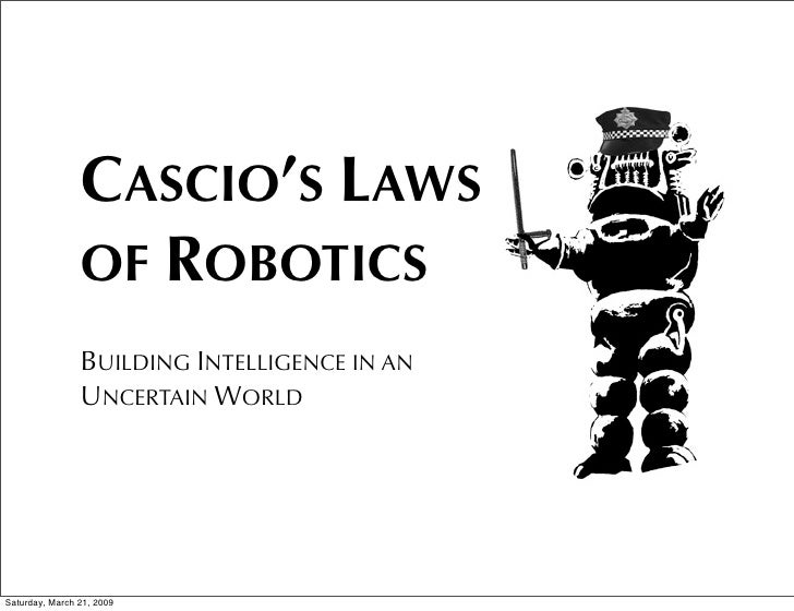 CASCIO'S LAWS                 OF ROBOTICS                 BUILDING INTELLIGENCE IN AN                 UNCERTAIN WORLD     ...