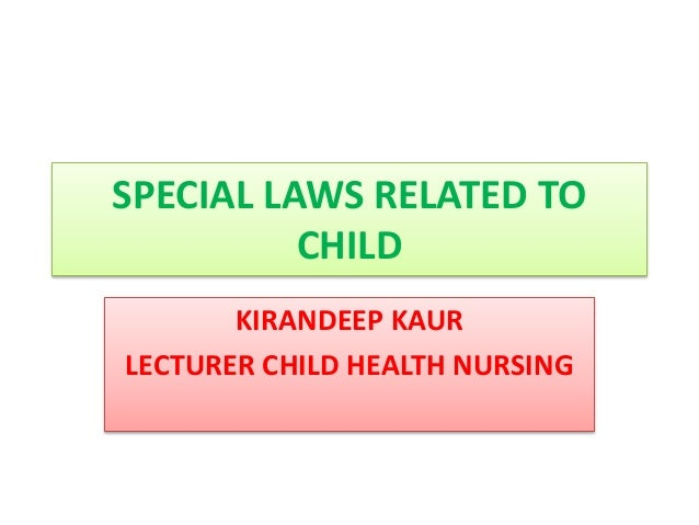 SPECIAL LAWS RELATED TO CHILD KIRANDEEP KAUR LECTURER CHILD HEALTH NURSING