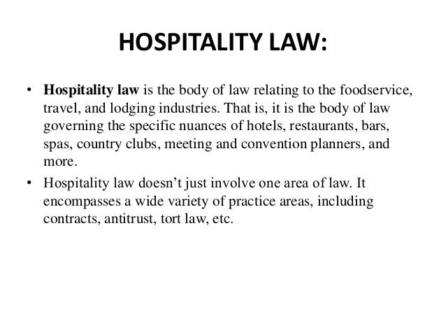 the laws of hospitality Food and hospitality law encompasses many different legal subjects, such as  food safety, sustainability, intellectual property, labor, contracts,.