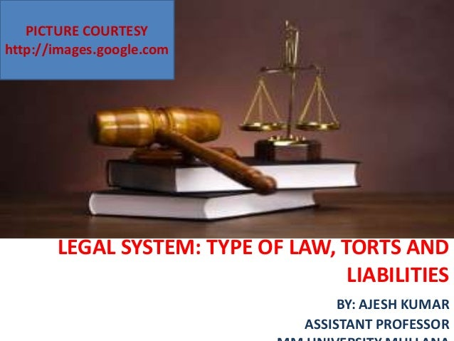 LEGAL SYSTEM: TYPE OF LAW, TORTS AND LIABILITIES BY: AJESH KUMAR ASSISTANT PROFESSOR PICTURE COURTESY http://images.google...