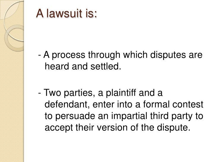 A lawsuit is:<br />- A process through which disputes are heard and settled.<br />- Two parties, a plaintiff and a defenda...