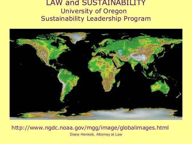 Diane Henkels, Attorney at Law LAW and SUSTAINABILITY University of Oregon Sustainability Leadership Program http://www.ng...