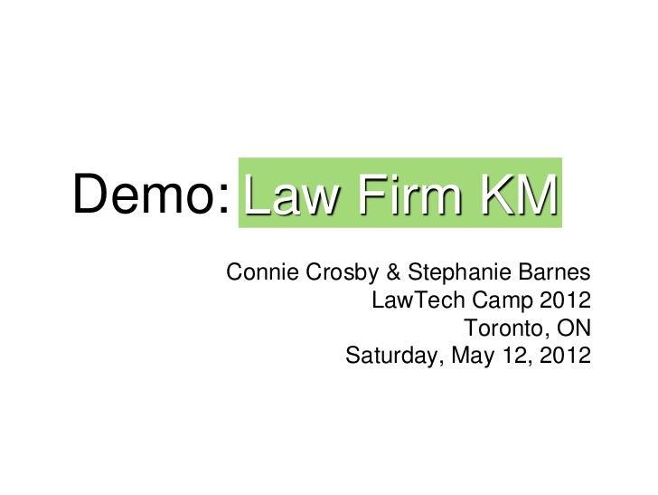 Demo: Law Firm KM     Connie Crosby & Stephanie Barnes                 LawTech Camp 2012                          Toronto,...