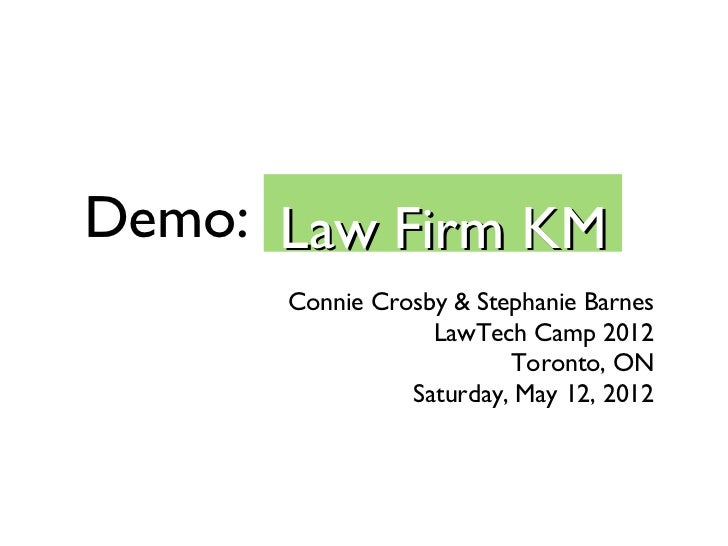 Demo: Law Firm KM      Connie Crosby & Stephanie Barnes                  LawTech Camp 2012                         Toronto...