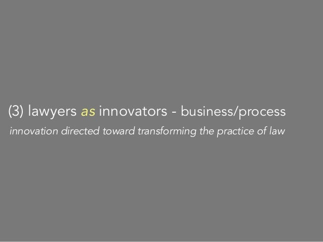 today I want to talk about emerging innovations on this third face lawyers as innovators substance business/process
