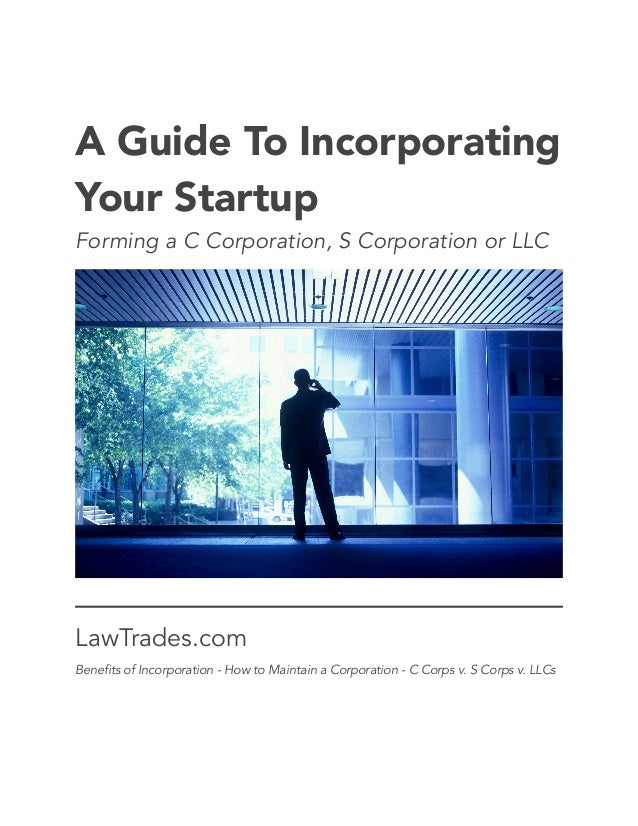 ! ! A Guide To Incorporating Your Startup Forming a C Corporation, S Corporation or LLC LawTrades.com Benefits of Incorpor...