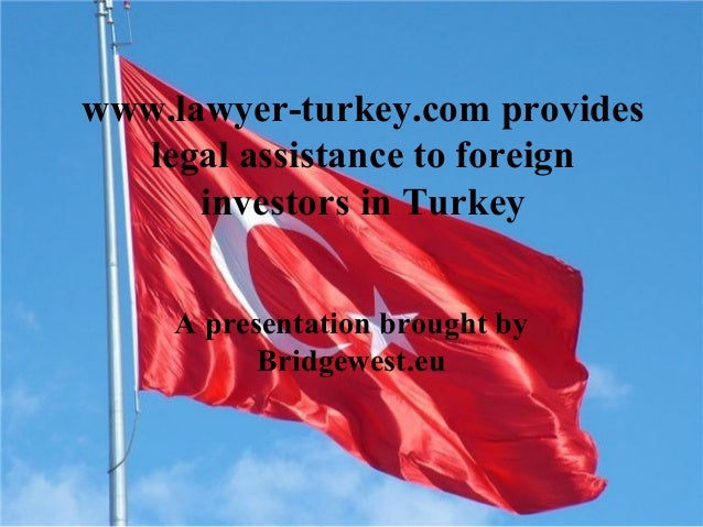 www.lawyer-turkey.com provides legal assistance to foreign investors in Turkey A presentation brought by Bridgewest.eu