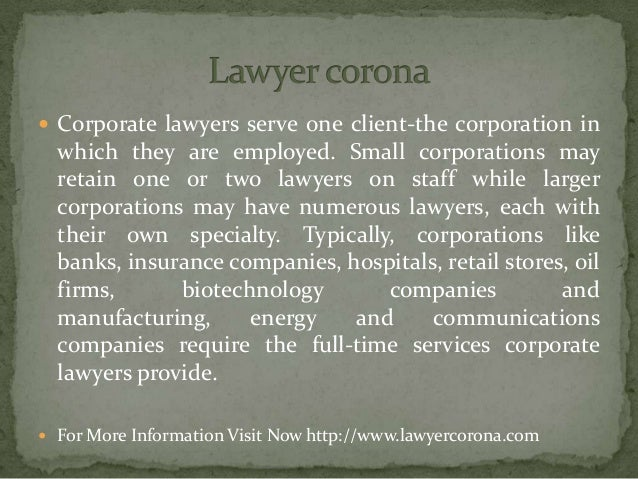  Corporate lawyers serve one client-the corporation in which they are employed. Small corporations may retain one or two ...