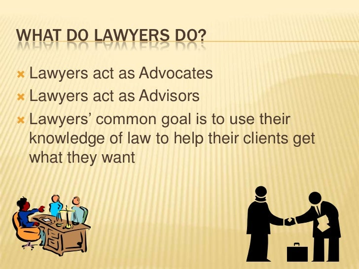 What Do Lawyers Do?<br />Lawyers act as Advocates<br />Lawyers act as Advisors<br />Lawyers' common goal is to use their k...