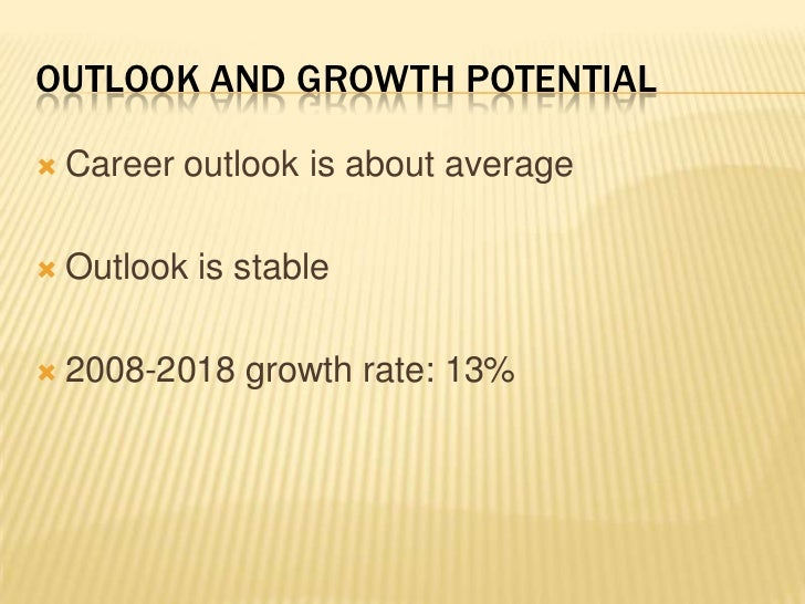 Outlook and growth potential<br />Career outlook is about average<br />Outlook is stable<br />2008-2018 growth rate: 13%<b...
