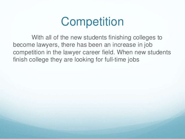 Competition  With all of the new students finishing colleges to  become lawyers, there has been an increase in job  compet...