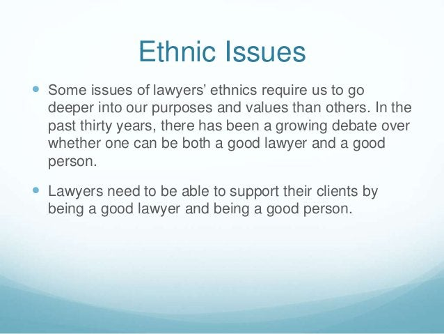 Ethnic Issues   Some issues of lawyers' ethnics require us to go  deeper into our purposes and values than others. In the...